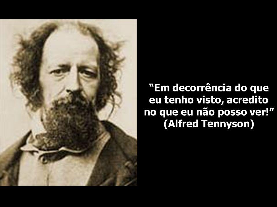 Em decorrência do que eu tenho visto, acredito no que eu não posso ver! (Alfred Tennyson)