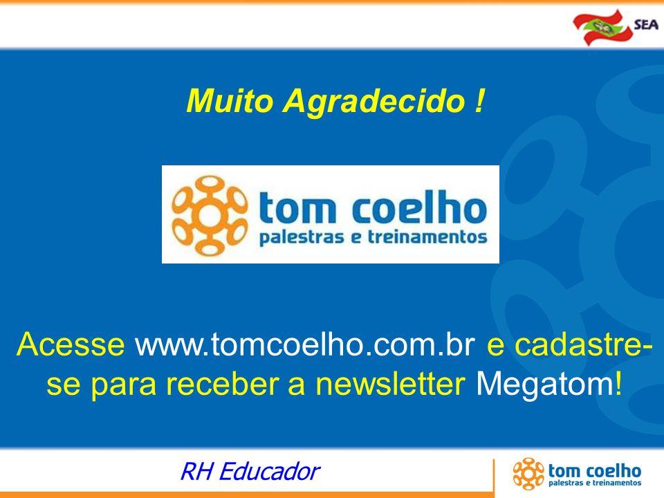RH Educador Acesse www.tomcoelho.com.br e cadastre- se para receber a newsletter Megatom! Muito Agradecido !