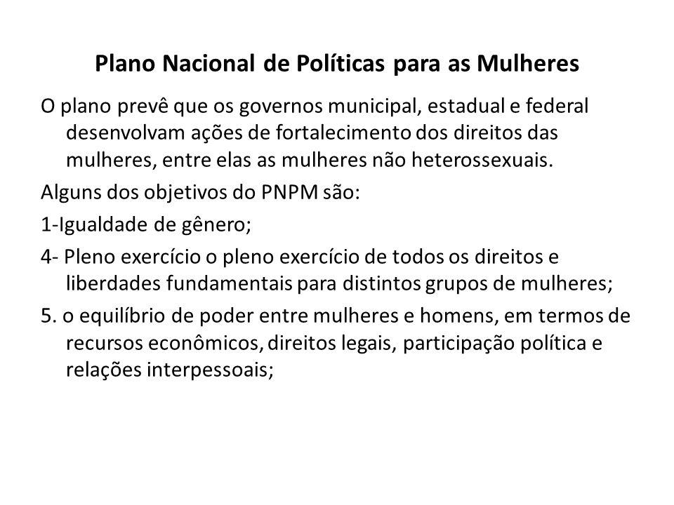 Plano Nacional de Políticas para as Mulheres O plano prevê que os governos municipal, estadual e federal desenvolvam ações de fortalecimento dos direitos das mulheres, entre elas as mulheres não heterossexuais.