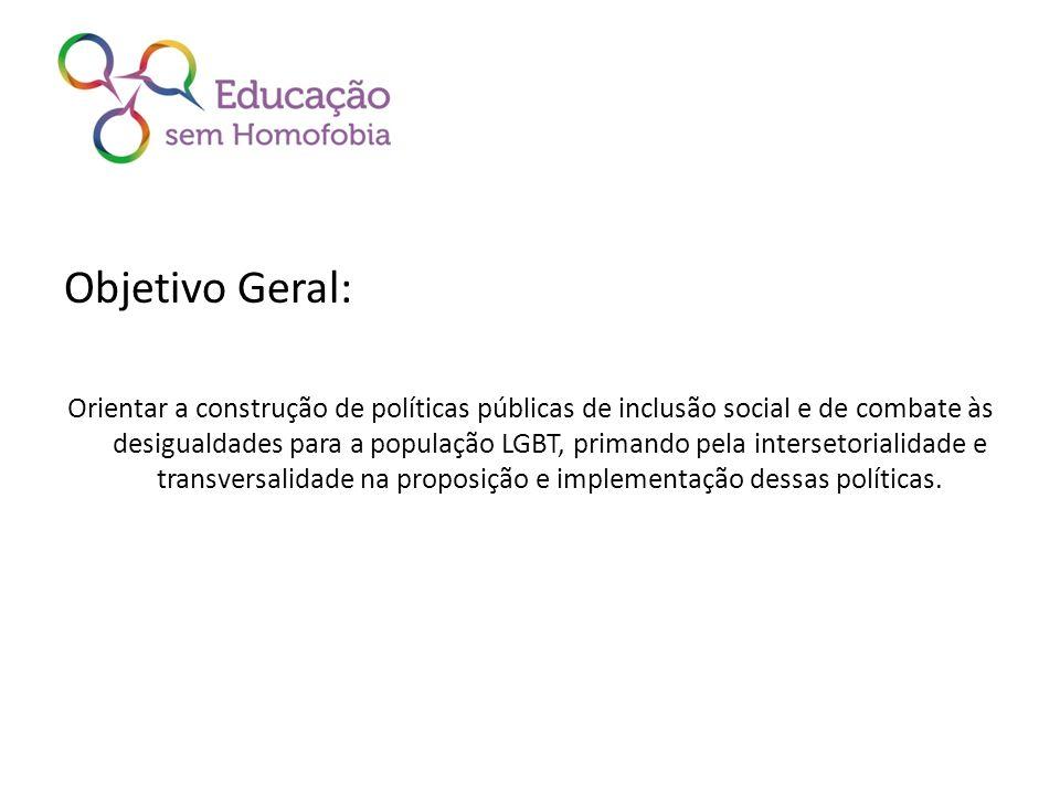 Objetivo Geral: Orientar a construção de políticas públicas de inclusão social e de combate às desigualdades para a população LGBT, primando pela inte
