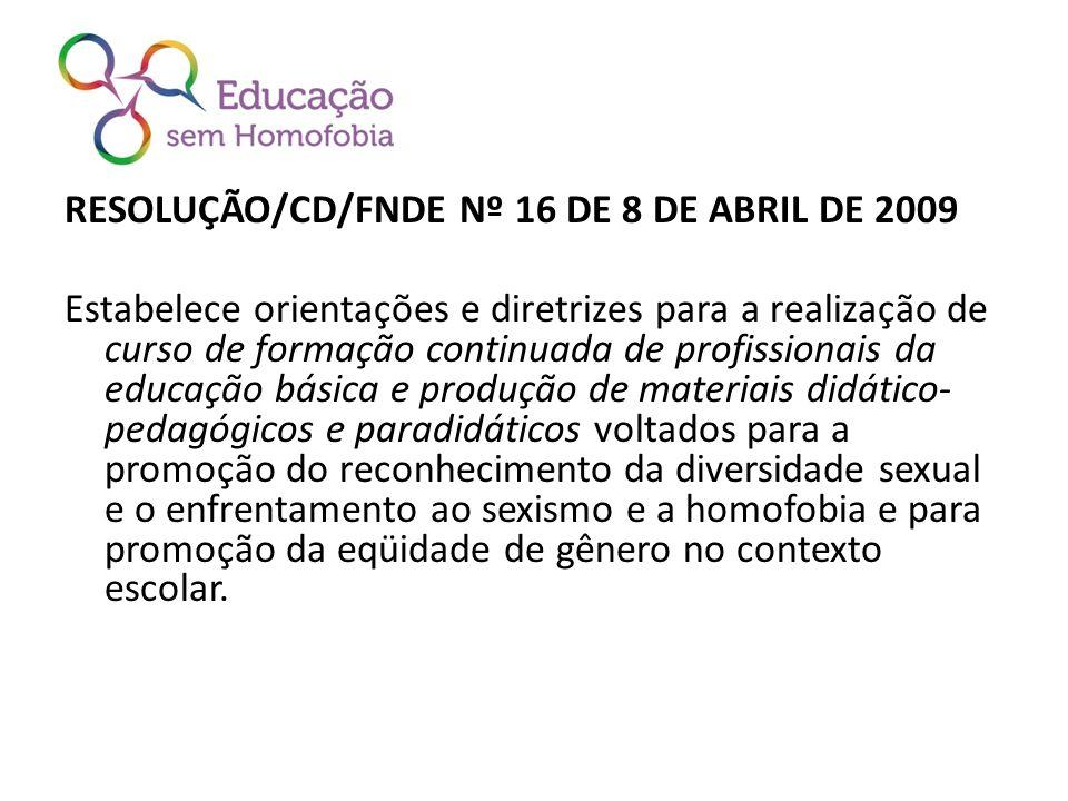 RESOLUÇÃO/CD/FNDE Nº 16 DE 8 DE ABRIL DE 2009 Estabelece orientações e diretrizes para a realização de curso de formação continuada de profissionais da educação básica e produção de materiais didático- pedagógicos e paradidáticos voltados para a promoção do reconhecimento da diversidade sexual e o enfrentamento ao sexismo e a homofobia e para promoção da eqüidade de gênero no contexto escolar.