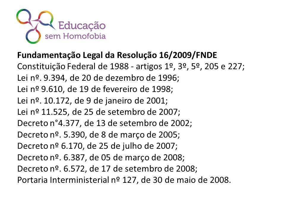 Fundamentação Legal da Resolução 16/2009/FNDE Constituição Federal de 1988 - artigos 1º, 3º, 5º, 205 e 227; Lei nº. 9.394, de 20 de dezembro de 1996;