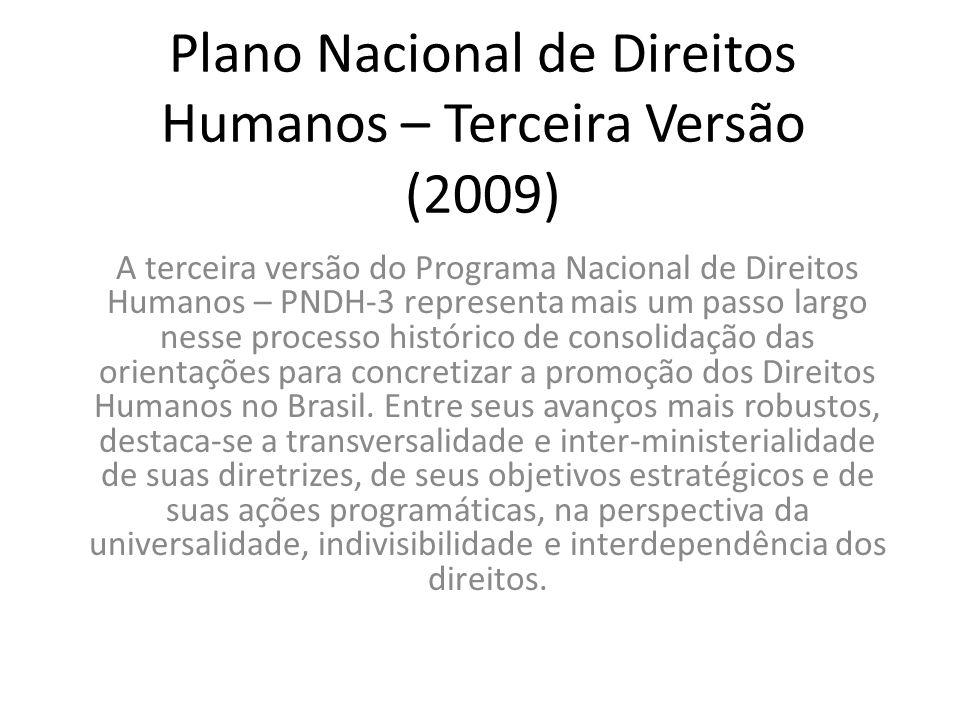 Plano Nacional de Direitos Humanos – Terceira Versão (2009) A terceira versão do Programa Nacional de Direitos Humanos – PNDH-3 representa mais um passo largo nesse processo histórico de consolidação das orientações para concretizar a promoção dos Direitos Humanos no Brasil.