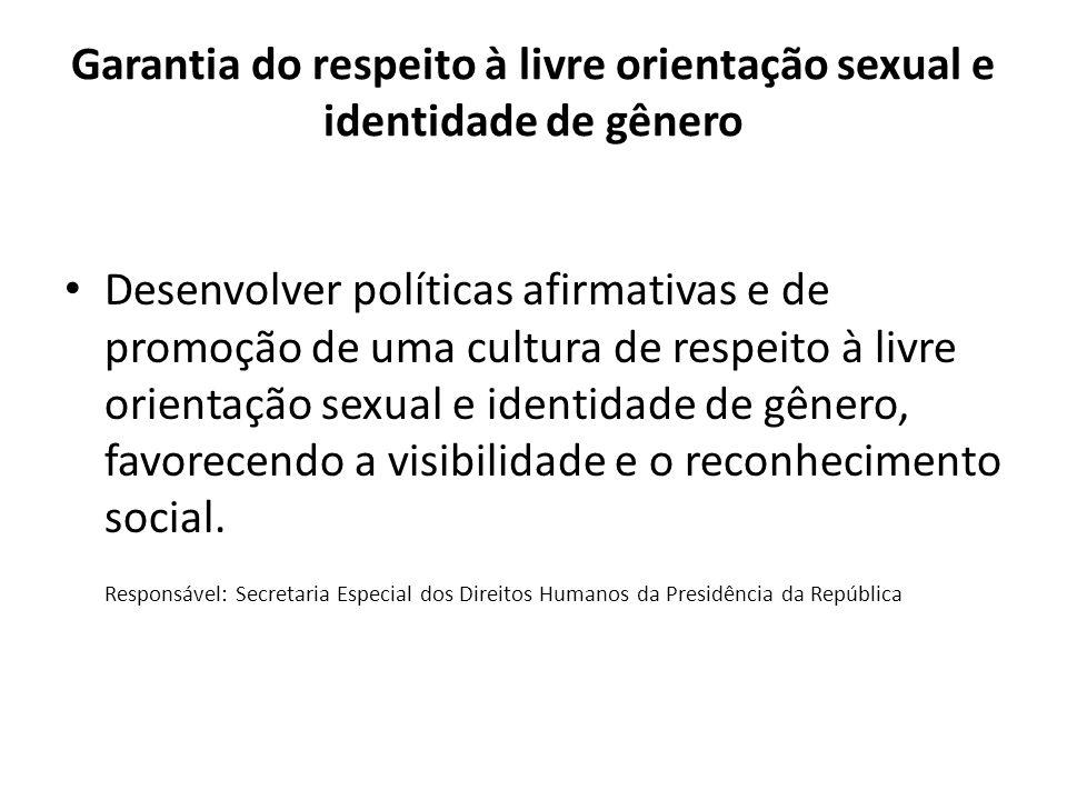 Garantia do respeito à livre orientação sexual e identidade de gênero Desenvolver políticas afirmativas e de promoção de uma cultura de respeito à livre orientação sexual e identidade de gênero, favorecendo a visibilidade e o reconhecimento social.