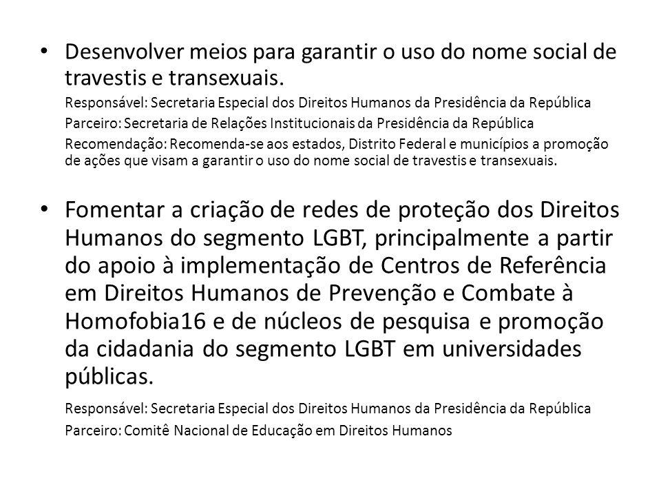 Desenvolver meios para garantir o uso do nome social de travestis e transexuais. Responsável: Secretaria Especial dos Direitos Humanos da Presidência