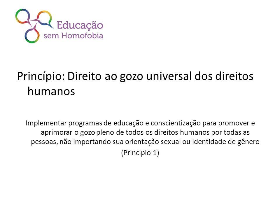 Princípio: Direito ao gozo universal dos direitos humanos Implementar programas de educação e conscientização para promover e aprimorar o gozo pleno de todos os direitos humanos por todas as pessoas, não importando sua orientação sexual ou identidade de gênero (Principio 1)