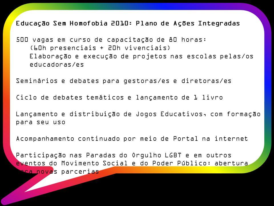 Educação Sem Homofobia 2010: Plano de Ações Integradas 500 vagas em curso de capacitação de 80 horas: (60h presenciais + 20h vivenciais) Elaboração e