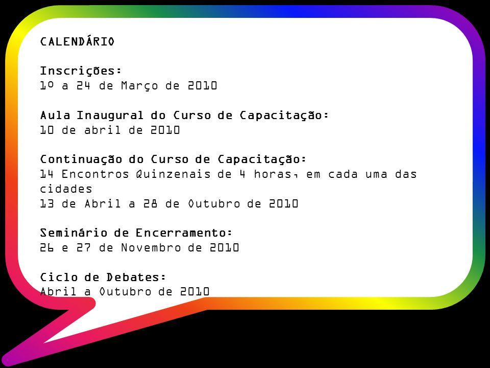 CALENDÁRIO Inscrições: 1º a 24 de Março de 2010 Aula Inaugural do Curso de Capacitação: 10 de abril de 2010 Continuação do Curso de Capacitação: 14 Encontros Quinzenais de 4 horas, em cada uma das cidades 13 de Abril a 28 de Outubro de 2010 Seminário de Encerramento: 26 e 27 de Novembro de 2010 Ciclo de Debates: Abril a Outubro de 2010