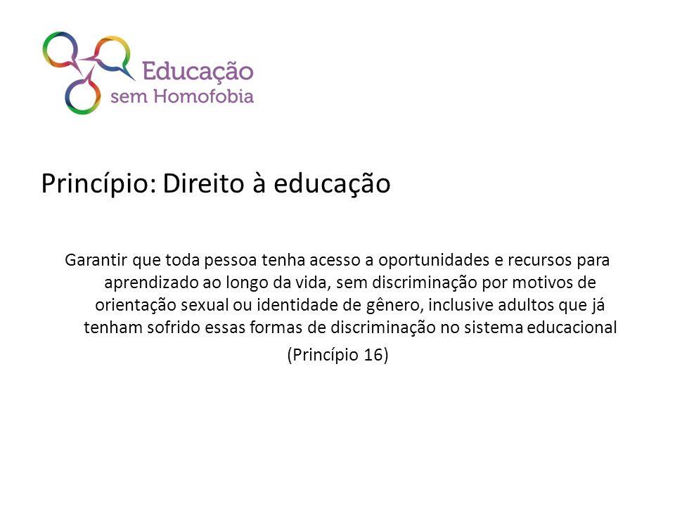 Princípio: Direito à educação Garantir que toda pessoa tenha acesso a oportunidades e recursos para aprendizado ao longo da vida, sem discriminação por motivos de orientação sexual ou identidade de gênero, inclusive adultos que já tenham sofrido essas formas de discriminação no sistema educacional (Princípio 16)