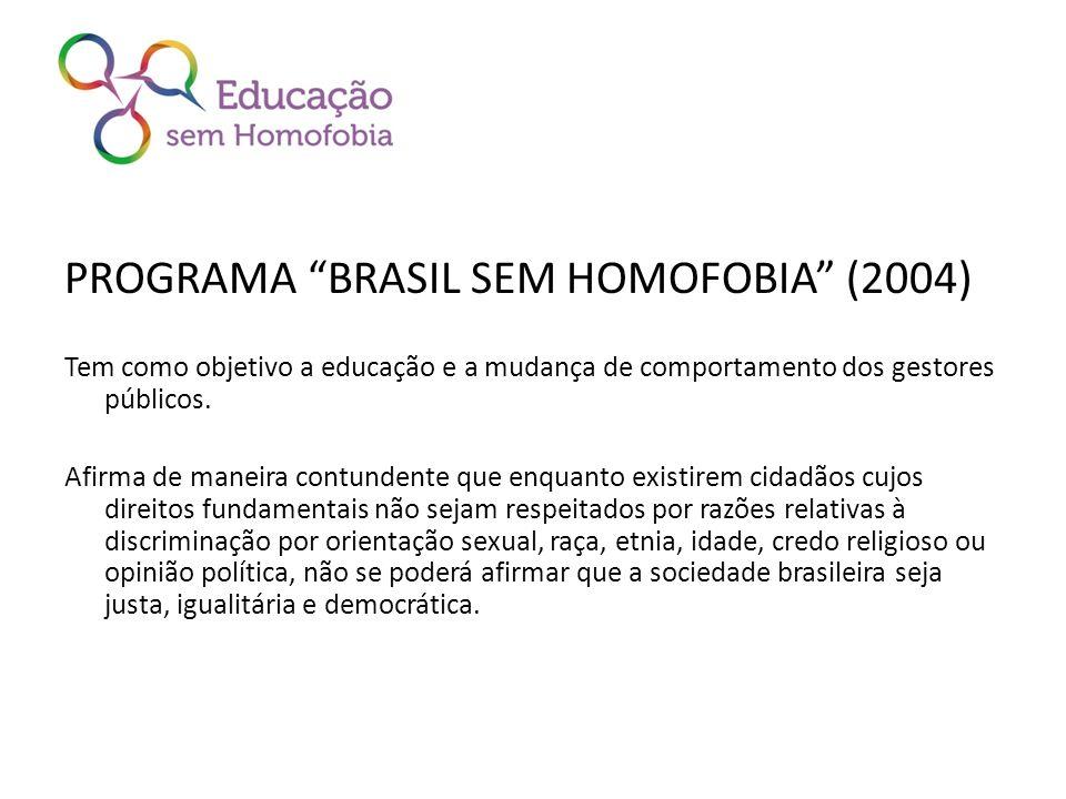 PROGRAMA BRASIL SEM HOMOFOBIA (2004) Tem como objetivo a educação e a mudança de comportamento dos gestores públicos. Afirma de maneira contundente qu