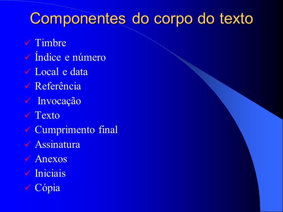 Componentes do corpo do texto Timbre Índice e número Local e data Referência Invocação Texto Cumprimento final Assinatura Anexos Iniciais Cópia