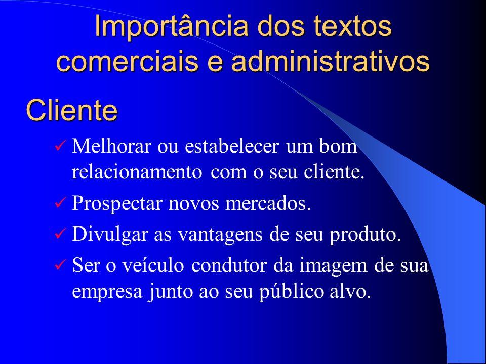 Importância dos textos comerciais e administrativos Melhorar ou estabelecer um bom relacionamento com o seu cliente. Prospectar novos mercados. Divulg