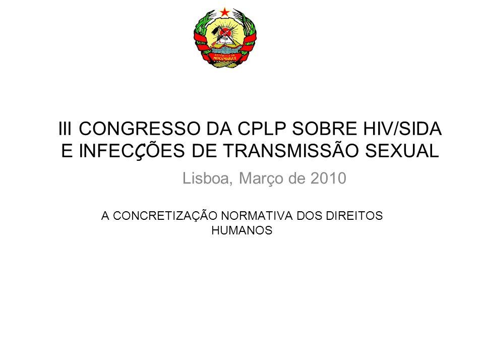 III CONGRESSO DA CPLP SOBRE HIV/SIDA E INFEC Ç ÕES DE TRANSMISSÃO SEXUAL A CONCRETIZAÇÃO NORMATIVA DOS DIREITOS HUMANOS Lisboa, Março de 2010