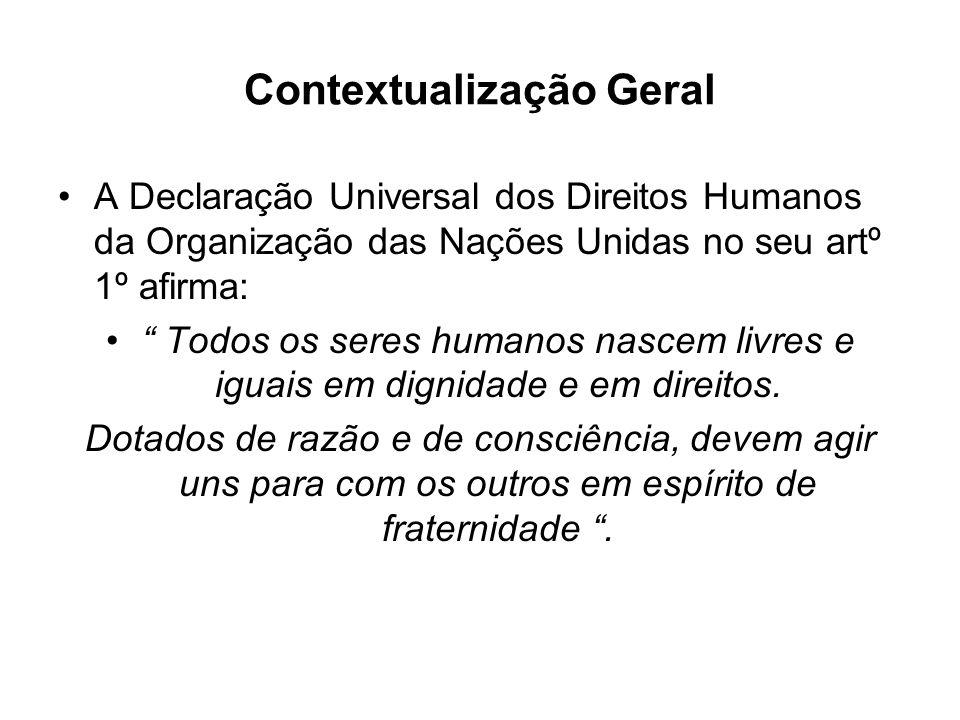 Contextualização Geral A Declaração Universal dos Direitos Humanos da Organização das Nações Unidas no seu artº 1º afirma: Todos os seres humanos nasc