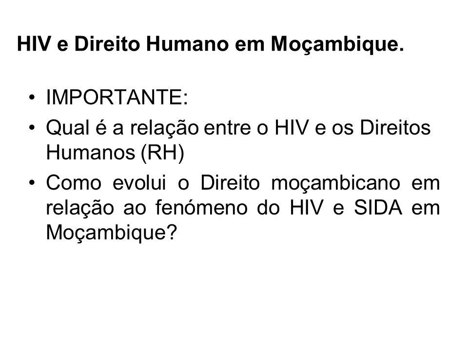 HIV e Direito Humano em Moçambique. IMPORTANTE: Qual é a relação entre o HIV e os Direitos Humanos (RH) Como evolui o Direito moçambicano em relação a