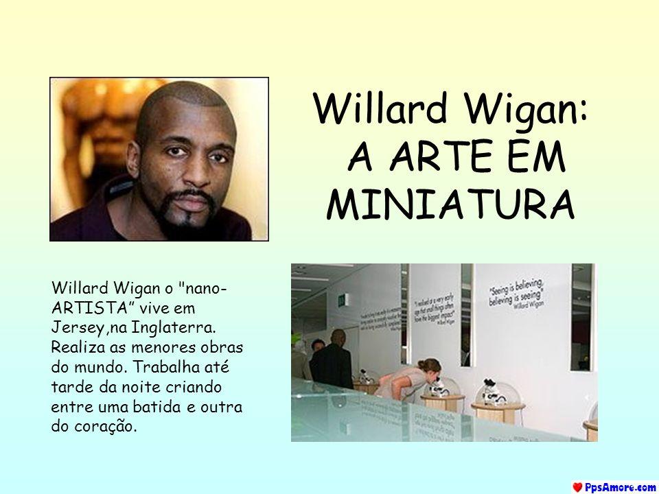 Willard Wigan: A ARTE EM MINIATURA Willard Wigan o nano- ARTISTA vive em Jersey,na Inglaterra.