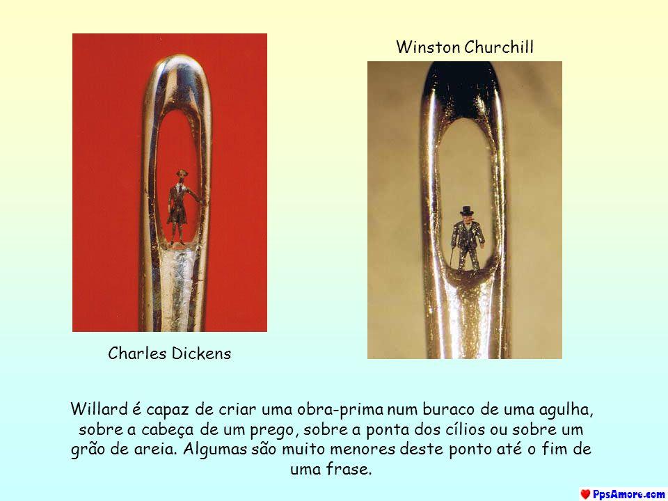 Charles Dickens Winston Churchill Willard é capaz de criar uma obra-prima num buraco de uma agulha, sobre a cabeça de um prego, sobre a ponta dos cílios ou sobre um grão de areia.