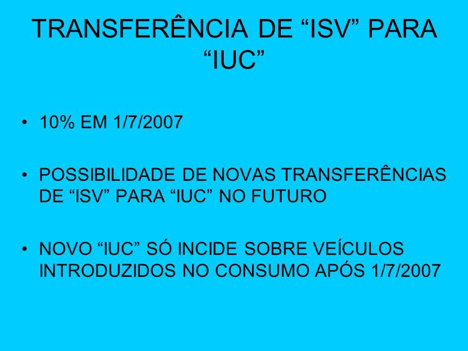 TRANSFERÊNCIA DE ISV PARA IUC 10% EM 1/7/2007 POSSIBILIDADE DE NOVAS TRANSFERÊNCIAS DE ISV PARA IUC NO FUTURO NOVO IUC SÓ INCIDE SOBRE VEÍCULOS INTROD