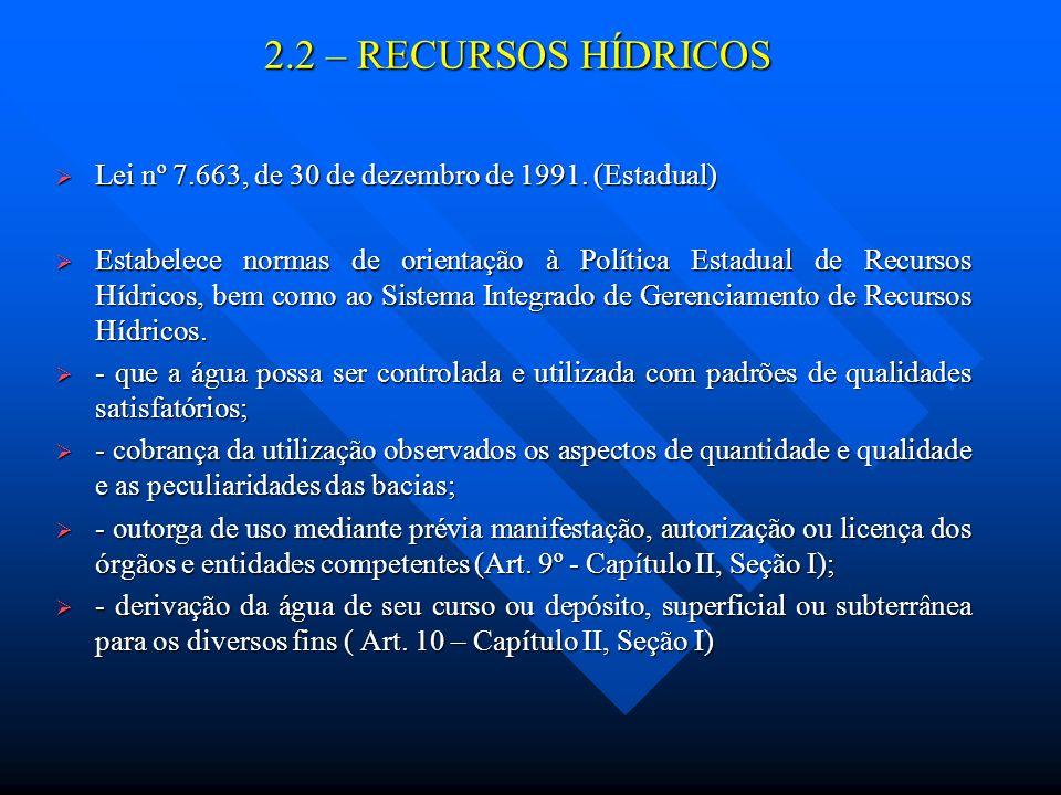 2.2 – RECURSOS HÍDRICOS Lei nº 7.663, de 30 de dezembro de 1991. (Estadual) Lei nº 7.663, de 30 de dezembro de 1991. (Estadual) Estabelece normas de o