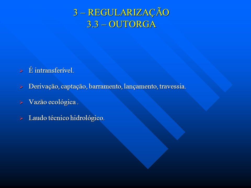 3 – REGULARIZAÇÃO 3.3 – OUTORGA É intransferível. É intransferível. Derivação, captação, barramento, lançamento, travessia. Derivação, captação, barra