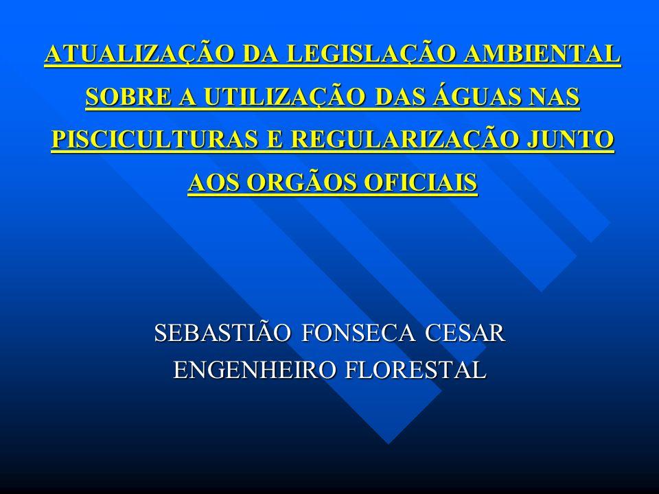 ATUALIZAÇÃO DA LEGISLAÇÃO AMBIENTAL SOBRE A UTILIZAÇÃO DAS ÁGUAS NAS PISCICULTURAS E REGULARIZAÇÃO JUNTO AOS ORGÃOS OFICIAIS SEBASTIÃO FONSECA CESAR E