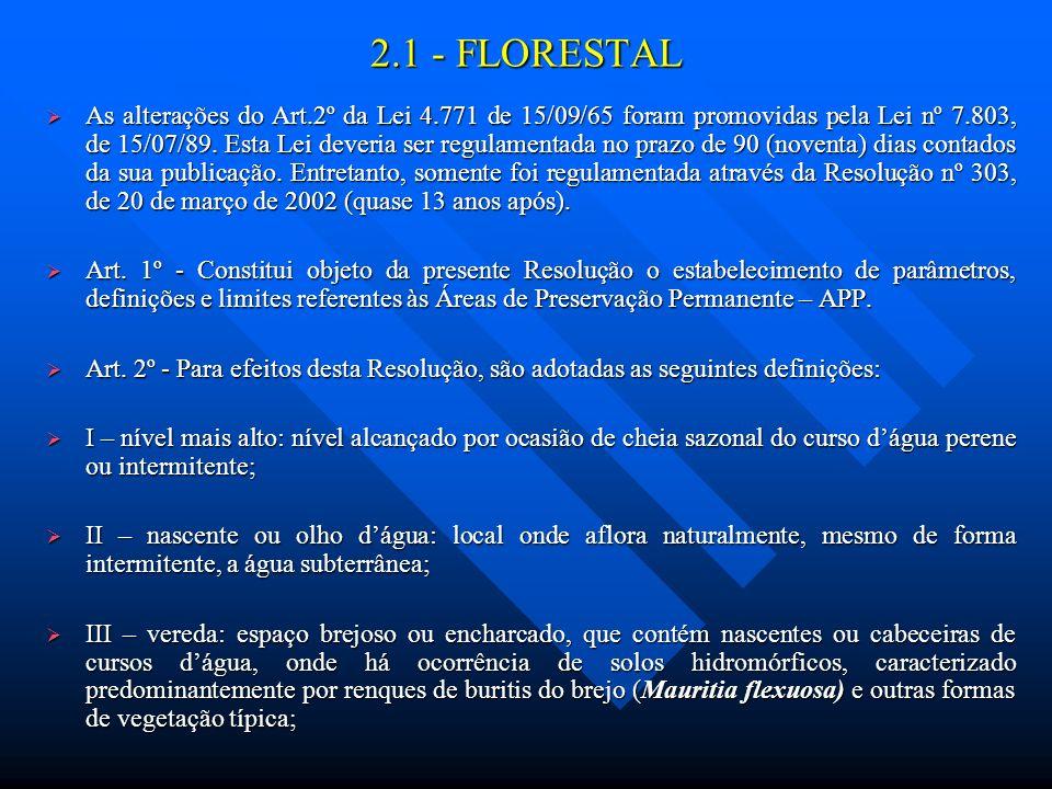 2.1 - FLORESTAL As alterações do Art.2º da Lei 4.771 de 15/09/65 foram promovidas pela Lei nº 7.803, de 15/07/89. Esta Lei deveria ser regulamentada n