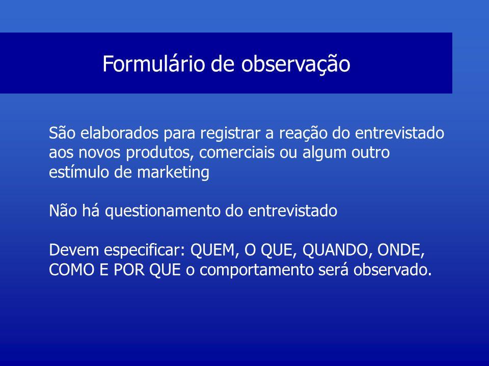 Formulário de observação São elaborados para registrar a reação do entrevistado aos novos produtos, comerciais ou algum outro estímulo de marketing Nã