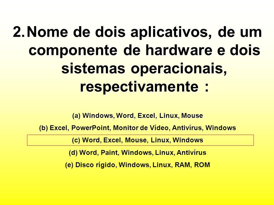 2.Nome de dois aplicativos, de um componente de hardware e dois sistemas operacionais, respectivamente : (a) Windows, Word, Excel, Linux, Mouse (b) Excel, PowerPoint, Monitor de Vídeo, Antivírus, Windows (c) Word, Excel, Mouse, Linux, Windows (d) Word, Paint, Windows, Linux, Antivírus (e) Disco rígido, Windows, Linux, RAM, ROM
