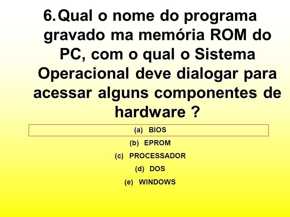 6.Qual o nome do programa gravado ma memória ROM do PC, com o qual o Sistema Operacional deve dialogar para acessar alguns componentes de hardware .