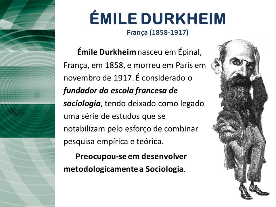 ÉMILE DURKHEIM França (1858-1917) Émile Durkheim nasceu em Épinal,, França, em 1858, e morreu em Paris em novembro de 1917.