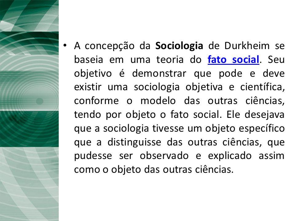 A Sociologia de Durkheim A concepção da Sociologia de Durkheim se baseia em uma teoria do fato social.