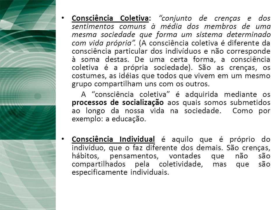 Fato Social e Consciência Coletiva Consciência Coletiva: conjunto de crenças e dos sentimentos comuns à média dos membros de uma mesma sociedade que forma um sistema determinado com vida própria.