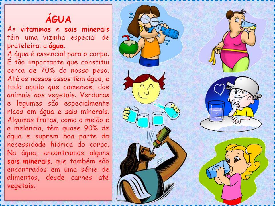 ÁGUA As vitaminas e sais minerais têm uma vizinha especial de prateleira: a água. A água é essencial para o corpo. É tão importante que constitui cerc