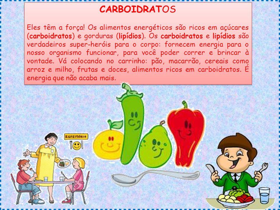 CARBOIDRATOS Eles têm a força! Os alimentos energéticos são ricos em açúcares (carboidratos) e gorduras (lipídios). Os carboidratos e lipídios são ver