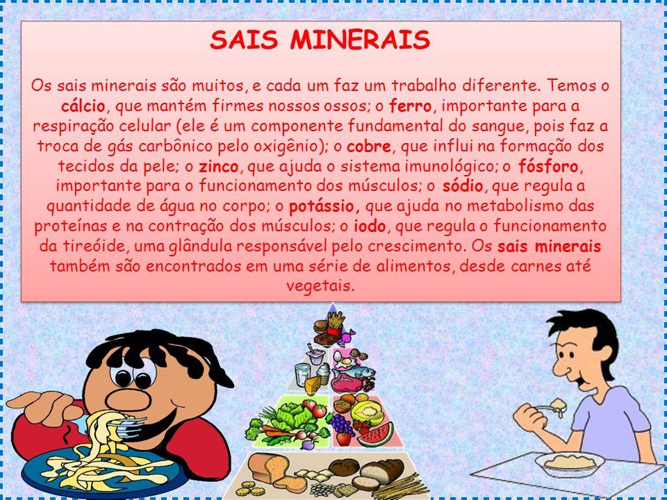SAIS MINERAIS Os sais minerais são muitos, e cada um faz um trabalho diferente. Temos o cálcio, que mantém firmes nossos ossos; o ferro, importante pa