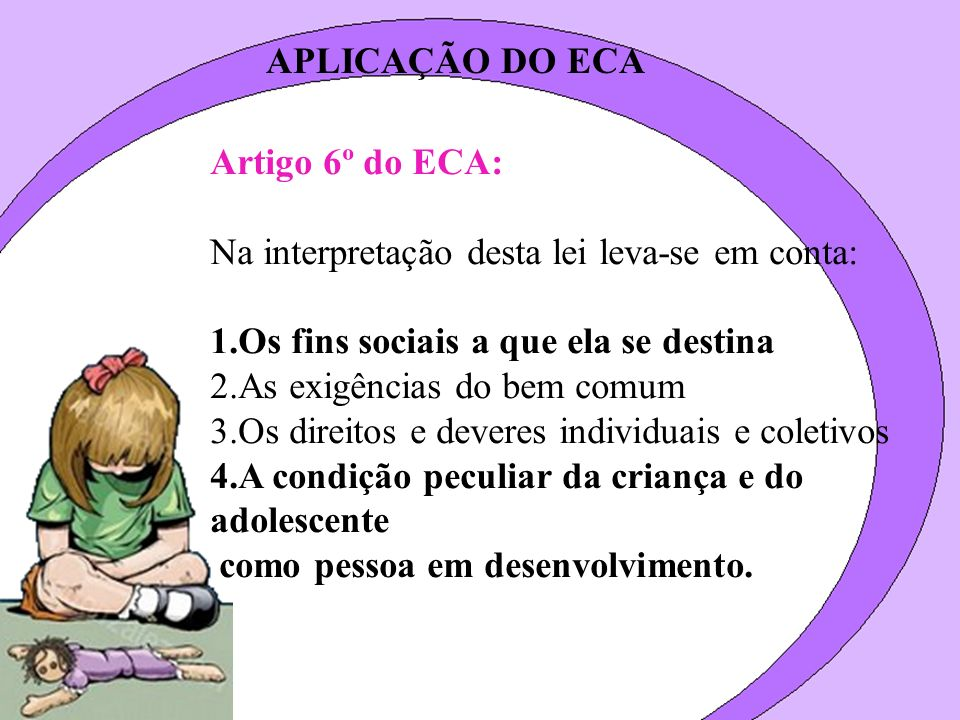 APLICAÇÃO DO ECA Artigo 6º do ECA: Na interpretação desta lei leva-se em conta: 1.Os fins sociais a que ela se destina 2.As exigências do bem comum 3.