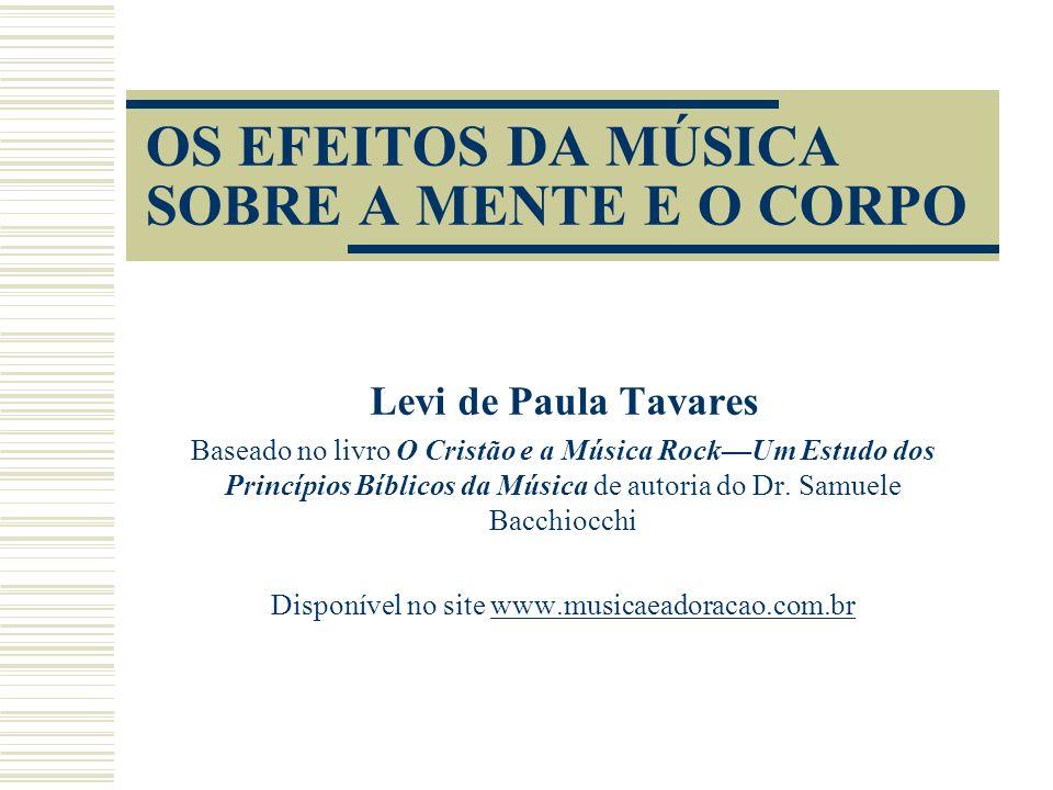 OS EFEITOS DA MÚSICA SOBRE A MENTE E O CORPO Levi de Paula Tavares Baseado no livro O Cristão e a Música RockUm Estudo dos Princípios Bíblicos da Música de autoria do Dr.