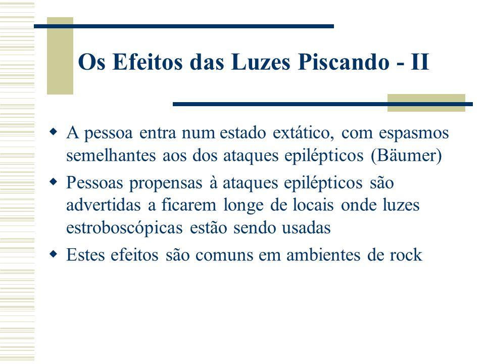 Os Efeitos das Luzes Piscando - II A pessoa entra num estado extático, com espasmos semelhantes aos dos ataques epilépticos (Bäumer) Pessoas propensas à ataques epilépticos são advertidas a ficarem longe de locais onde luzes estroboscópicas estão sendo usadas Estes efeitos são comuns em ambientes de rock