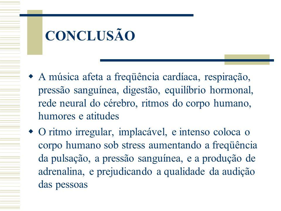 CONCLUSÃO A música afeta a freqüência cardíaca, respiração, pressão sanguínea, digestão, equilíbrio hormonal, rede neural do cérebro, ritmos do corpo humano, humores e atitudes O ritmo irregular, implacável, e intenso coloca o corpo humano sob stress aumentando a freqüência da pulsação, a pressão sanguínea, e a produção de adrenalina, e prejudicando a qualidade da audição das pessoas