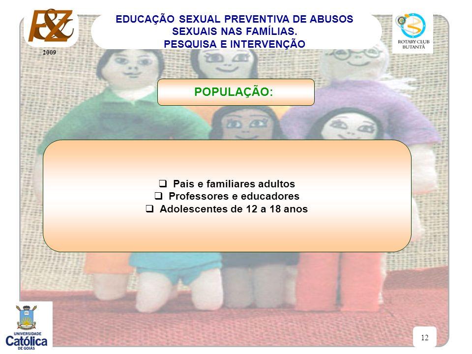 2009 12 EDUCAÇÃO SEXUAL PREVENTIVA DE ABUSOS SEXUAIS NAS FAMÍLIAS. PESQUISA E INTERVENÇÃO Pais e familiares adultos Professores e educadores Adolescen