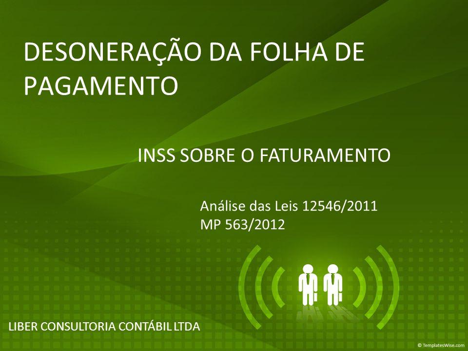 DESONERAÇÃO DA FOLHA DE PAGAMENTO LIBER CONSULTORIA CONTÁBIL LTDA INSS SOBRE O FATURAMENTO Análise das Leis 12546/2011 MP 563/2012