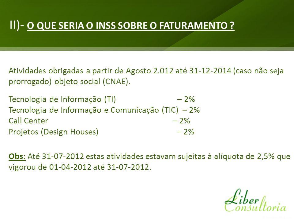 II)- O QUE SERIA O INSS SOBRE O FATURAMENTO ? Atividades obrigadas a partir de Agosto 2.012 até 31-12-2014 (caso não seja prorrogado) objeto social (C