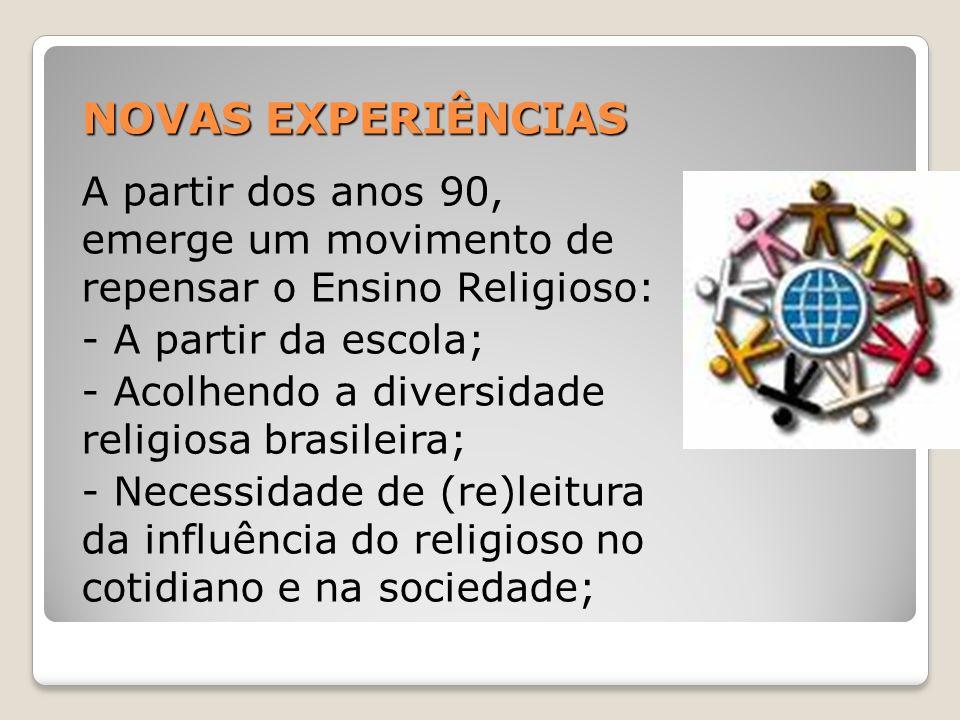 NOVAS EXPERIÊNCIAS A partir dos anos 90, emerge um movimento de repensar o Ensino Religioso: - A partir da escola; - Acolhendo a diversidade religiosa