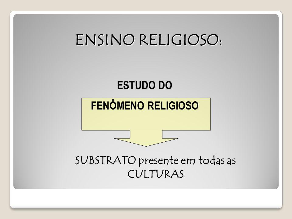 ENSINO RELIGIOSO : ESTUDO DO FENÔMENO RELIGIOSO SUBSTRATO presente em todas as CULTURAS