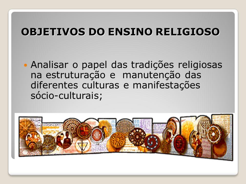 OBJETIVOS DO ENSINO RELIGIOSO Analisar o papel das tradições religiosas na estruturação e manutenção das diferentes culturas e manifestações sócio-cul
