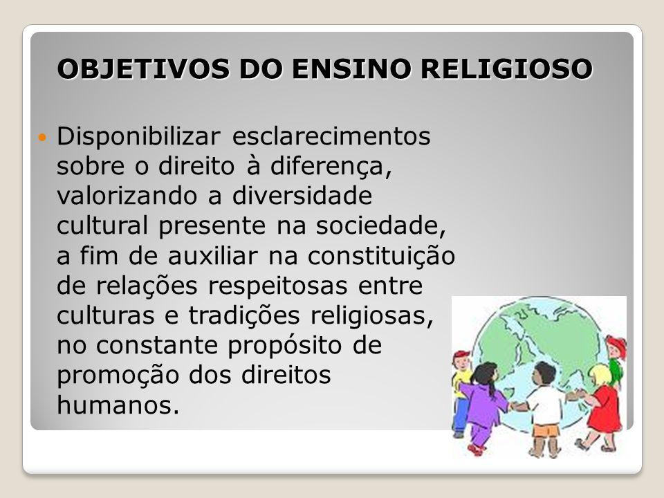 OBJETIVOS DO ENSINO RELIGIOSO Disponibilizar esclarecimentos sobre o direito à diferença, valorizando a diversidade cultural presente na sociedade, a