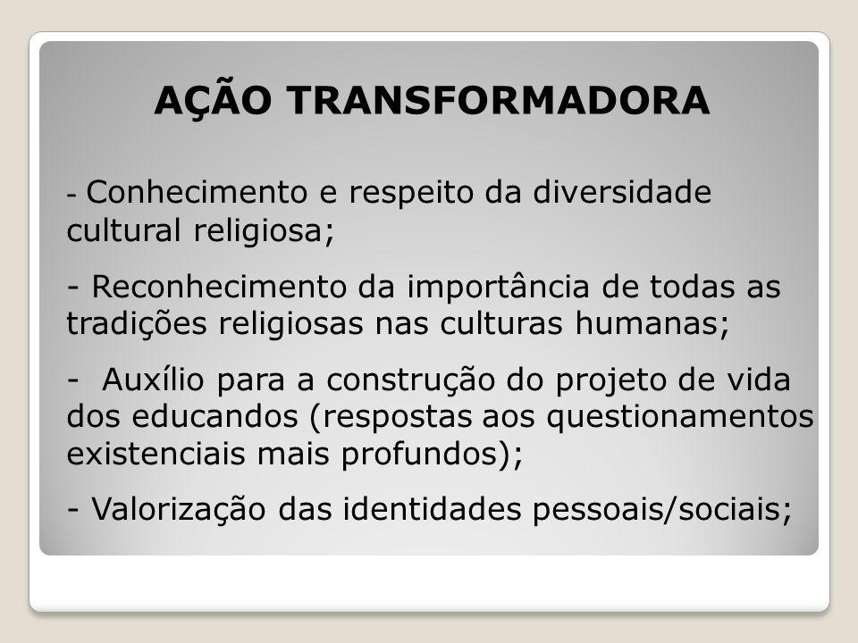 AÇÃO TRANSFORMADORA - Conhecimento e respeito da diversidade cultural religiosa; - Reconhecimento da importância de todas as tradições religiosas nas