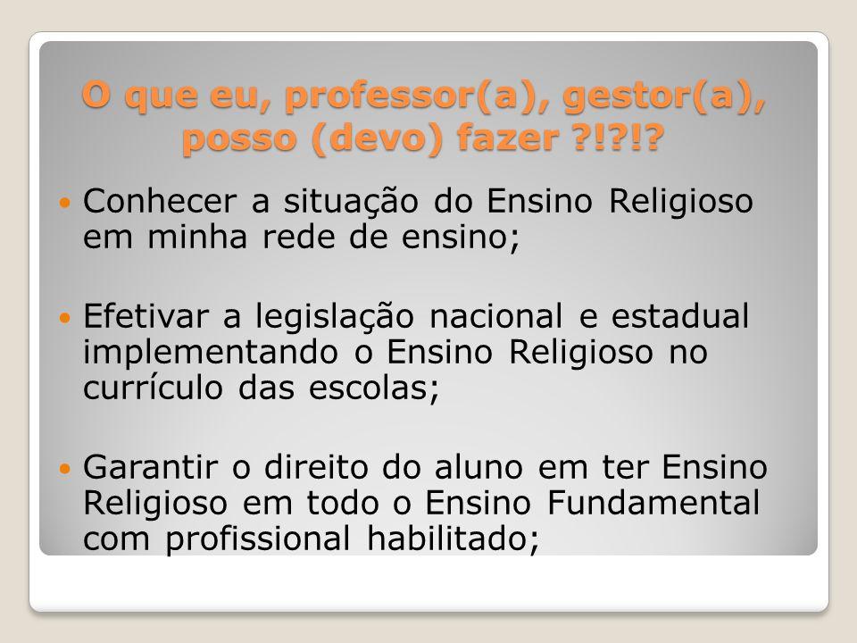 O que eu, professor(a), gestor(a), posso (devo) fazer ?!?!? Conhecer a situação do Ensino Religioso em minha rede de ensino; Efetivar a legislação nac