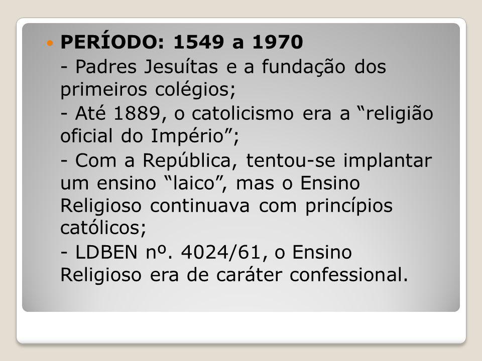 PERÍODO: 1549 a 1970 - Padres Jesuítas e a fundação dos primeiros colégios; - Até 1889, o catolicismo era a religião oficial do Império; - Com a Repúb