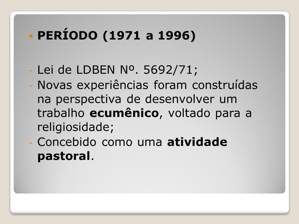 PERÍODO (1971 a 1996) - Lei de LDBEN Nº. 5692/71; - Novas experiências foram construídas na perspectiva de desenvolver um trabalho ecumênico, voltado